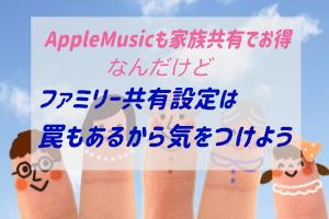 AppleIDファミリー共有の罠|AppleMusicファミリーメンバーシップの設定など
