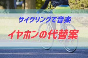 サイクリング中のイヤホン使用が罰則がつくと聞いて代替案を探した話