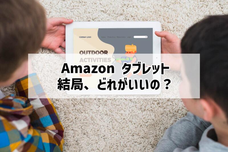 結局、Amazonタブレットはどれを買えばいいのか